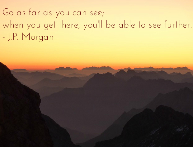 """""Go as far as you can see; when you get there, you'll be able to see further."""